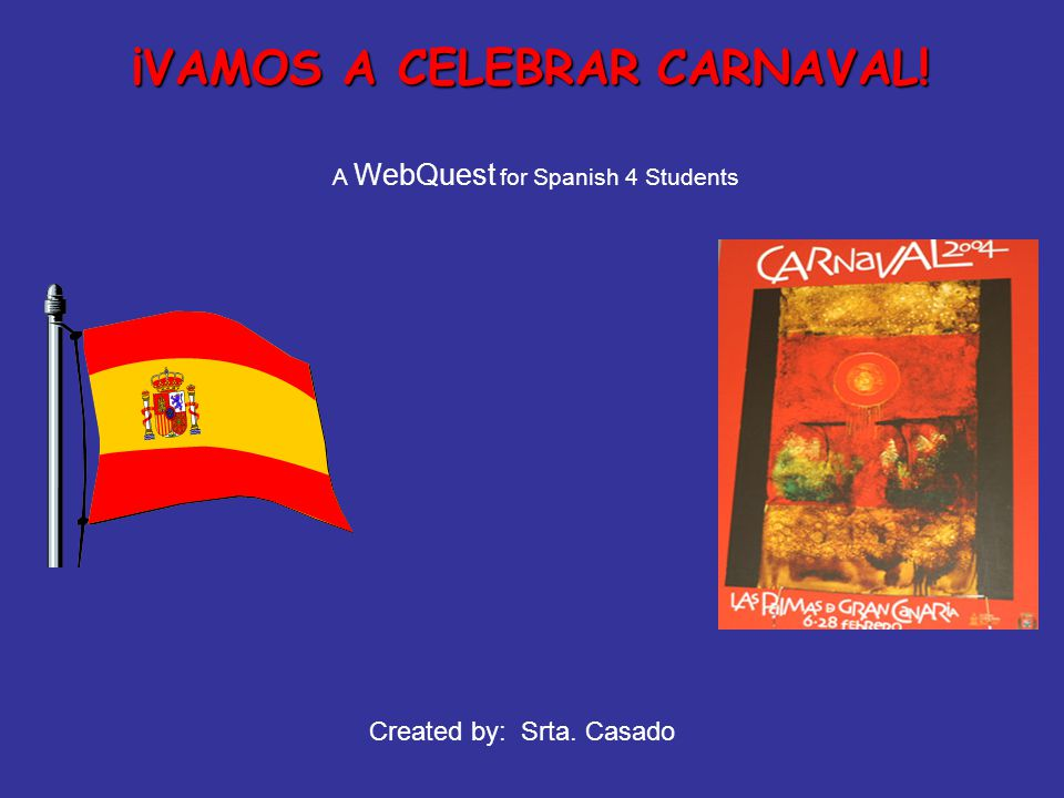 ¡VAMOS A CELEBRAR CARNAVAL! A WebQuest for Spanish 4 Students Created by: Srta. Casado