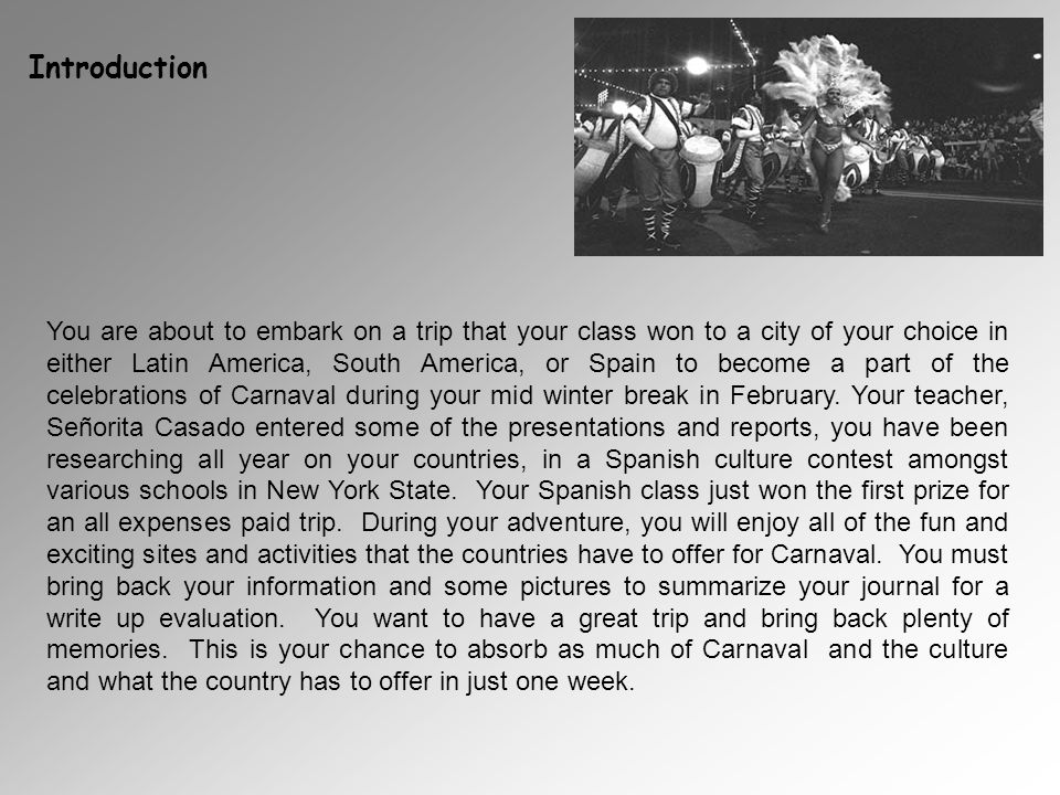 Introduction You are about to embark on a trip that your class won to a city of your choice in either Latin America, South America, or Spain to become a part of the celebrations of Carnaval during your mid winter break in February.