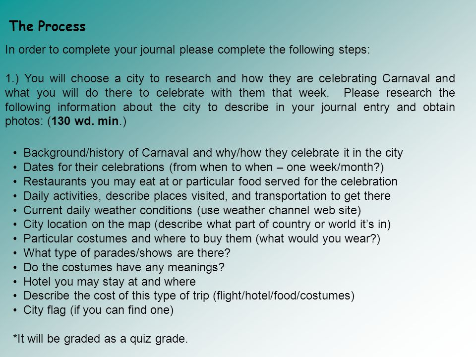 The Process In order to complete your journal please complete the following steps: 1.) You will choose a city to research and how they are celebrating Carnaval and what you will do there to celebrate with them that week.