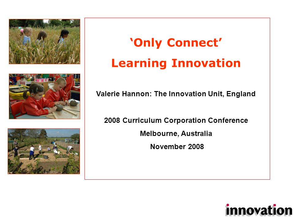 Valerie Hannon: The Innovation Unit, England 2008 Curriculum Corporation Conference Melbourne, Australia November 2008 'Only Connect' Learning Innovation