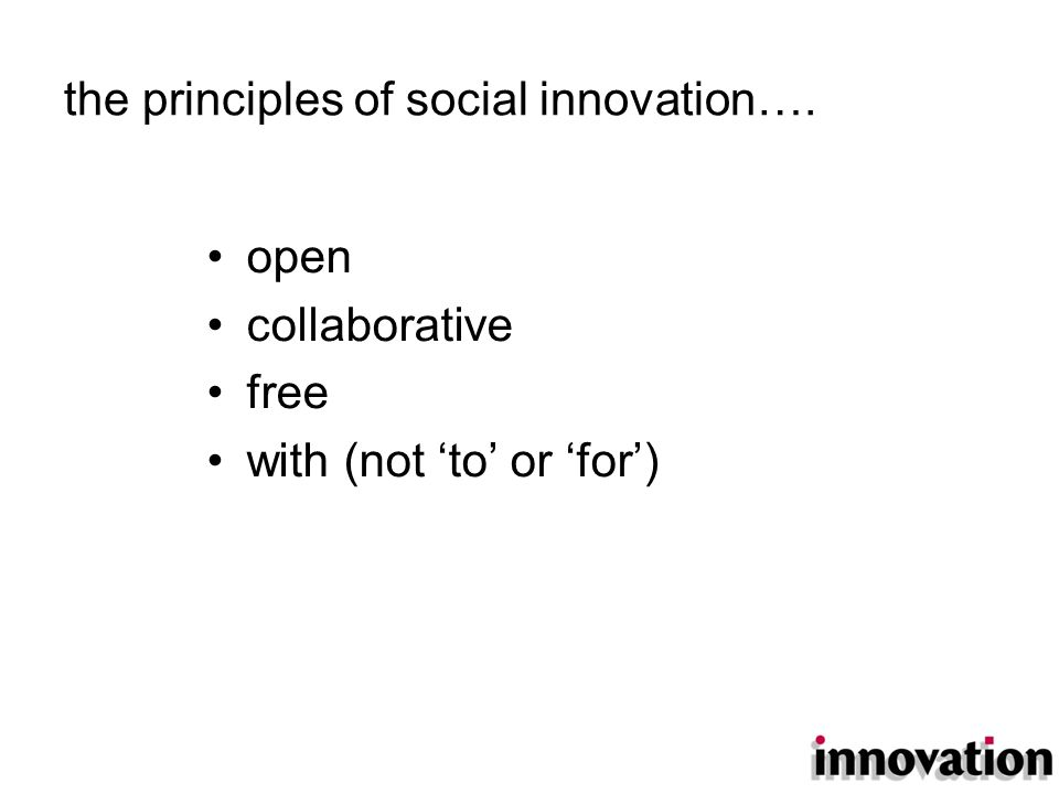the principles of social innovation…. open collaborative free with (not 'to' or 'for')