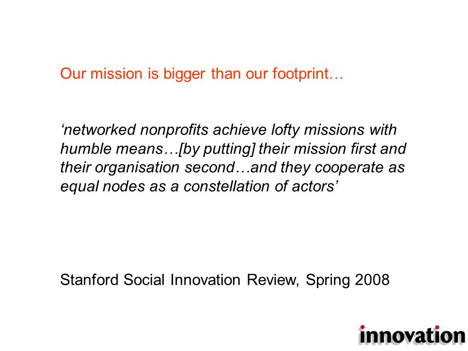 Our mission is bigger than our footprint… 'networked nonprofits achieve lofty missions with humble means…[by putting] their mission first and their organisation second…and they cooperate as equal nodes as a constellation of actors' Stanford Social Innovation Review, Spring 2008
