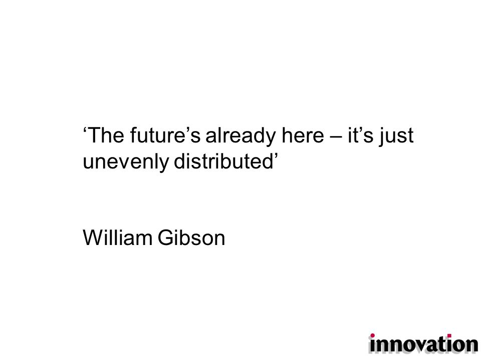 'The future's already here – it's just unevenly distributed' William Gibson