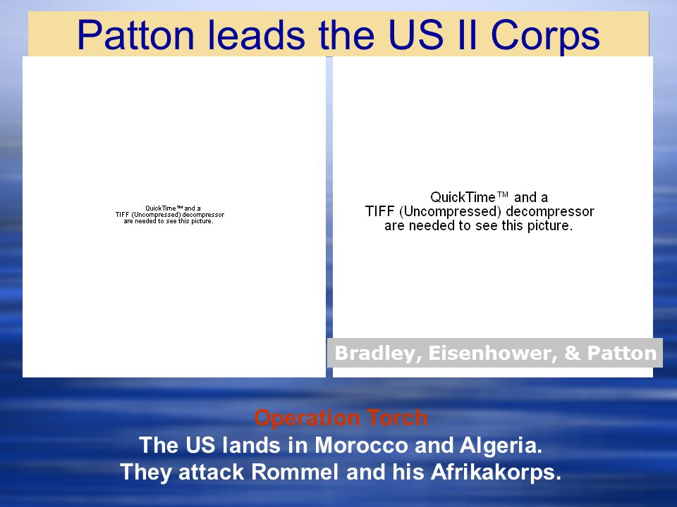 Patton leads the US II Corps Bradley, Eisenhower, & Patton Operation Torch The US lands in Morocco and Algeria.