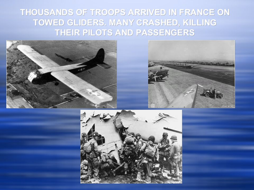 THOUSANDS OF TROOPS ARRIVED IN FRANCE ON TOWED GLIDERS. MANY CRASHED, KILLING THEIR PILOTS AND PASSENGERS