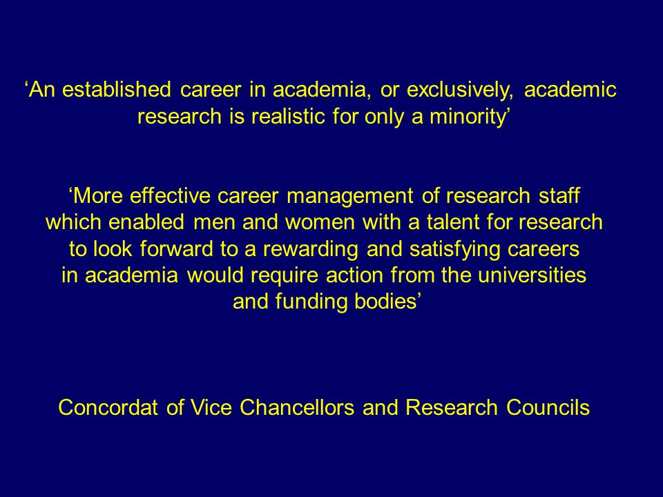 'An established career in academia, or exclusively, academic research is realistic for only a minority' 'More effective career management of research staff which enabled men and women with a talent for research to look forward to a rewarding and satisfying careers in academia would require action from the universities and funding bodies' Concordat of Vice Chancellors and Research Councils