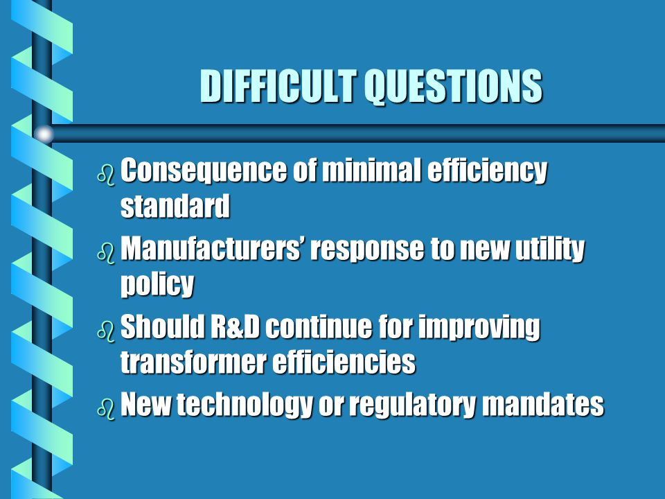 DIFFICULT QUESTIONS b Consequence of minimal efficiency standard b Manufacturers' response to new utility policy b Should R&D continue for improving t