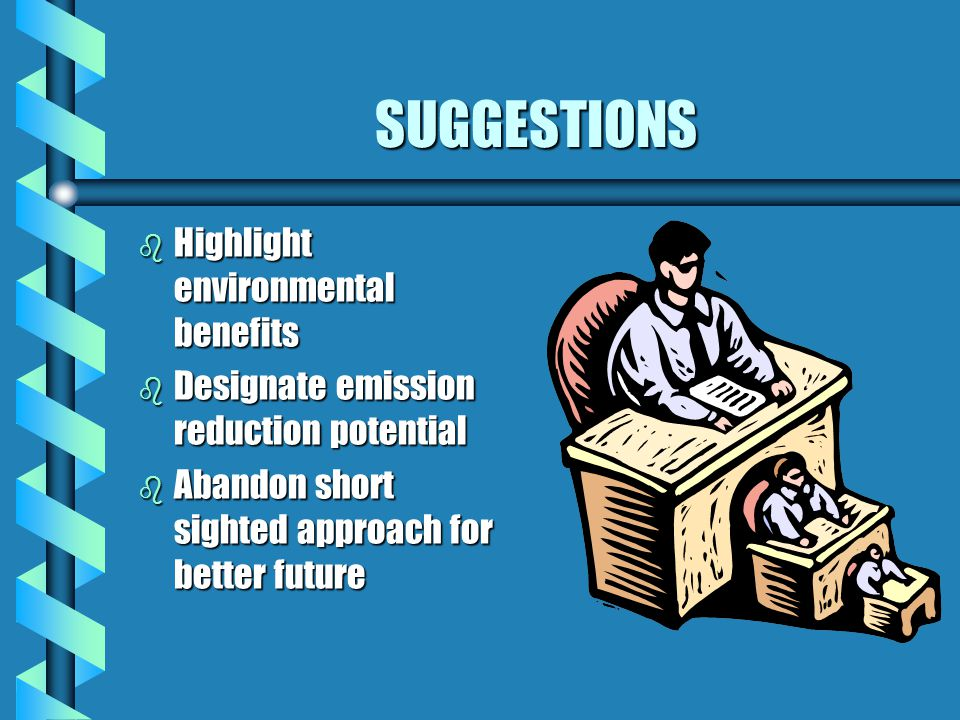 SUGGESTIONS b Highlight environmental benefits b Designate emission reduction potential b Abandon short sighted approach for better future