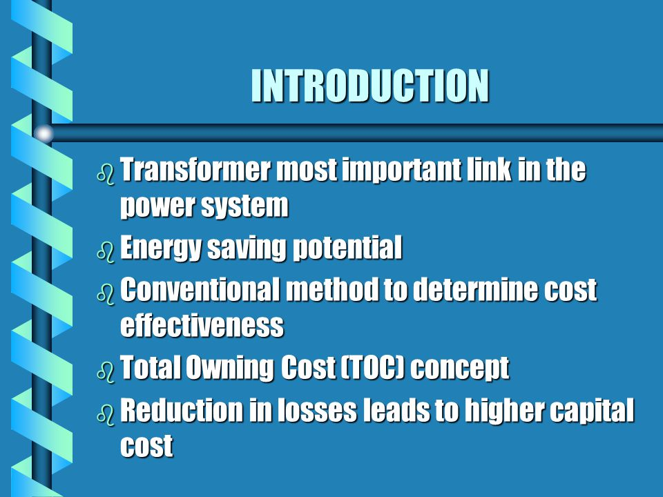 INTRODUCTION b Transformer most important link in the power system b Energy saving potential b Conventional method to determine cost effectiveness b T