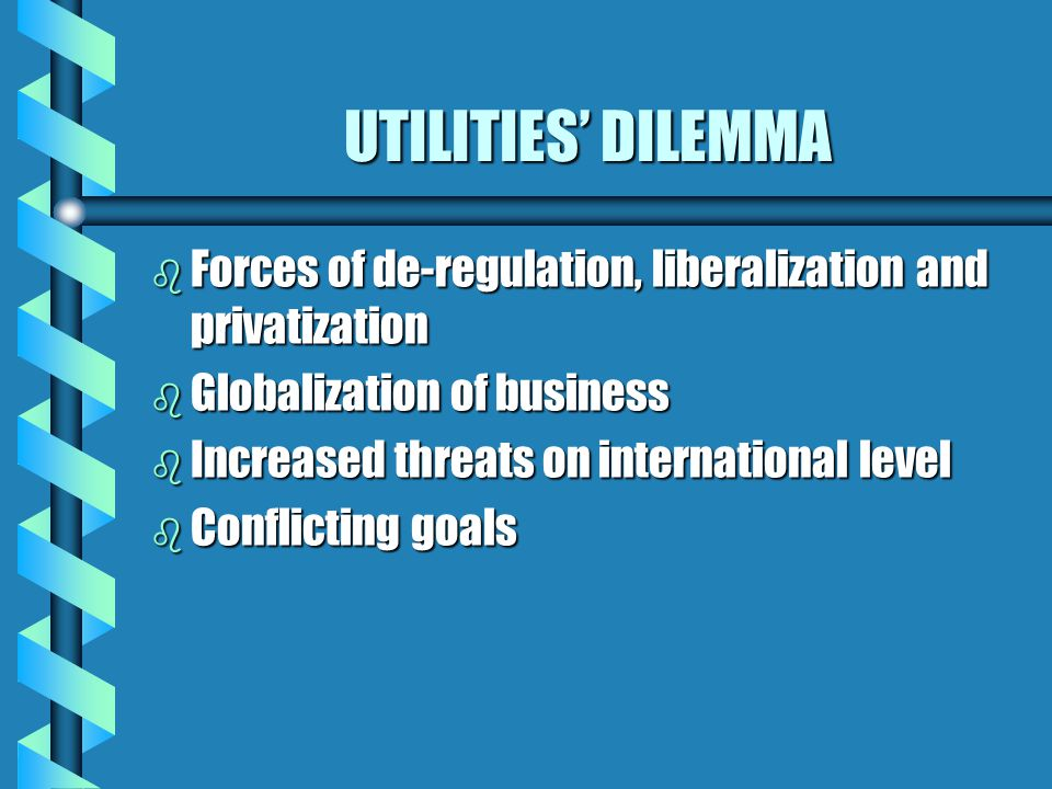 UTILITIES' DILEMMA b Forces of de-regulation, liberalization and privatization b Globalization of business b Increased threats on international level