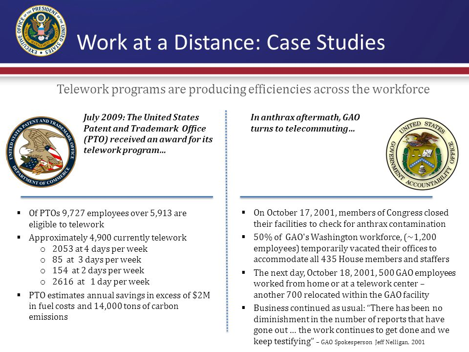 Work at a Distance: Case Studies  Of PTOs 9,727 employees over 5,913 are eligible to telework  Approximately 4,900 currently telework o 2053 at 4 days per week o 85 at 3 days per week o 154 at 2 days per week o 2616 at 1 day per week  PTO estimates annual savings in excess of $2M in fuel costs and 14,000 tons of carbon emissions July 2009: The United States Patent and Trademark Office (PTO) received an award for its telework program…  On October 17, 2001, members of Congress closed their facilities to check for anthrax contamination  50% of GAO s Washington workforce, (~1,200 employees) temporarily vacated their offices to accommodate all 435 House members and staffers  The next day, October 18, 2001, 500 GAO employees worked from home or at a telework center – another 700 relocated within the GAO facility  Business continued as usual: There has been no diminishment in the number of reports that have gone out … the work continues to get done and we keep testifying – GAO Spokesperson Jeff Nelligan, 2001 In anthrax aftermath, GAO turns to telecommuting… Telework programs are producing efficiencies across the workforce