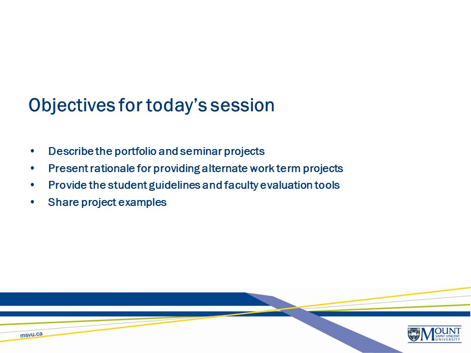 Objectives for today's session Describe the portfolio and seminar projects Present rationale for providing alternate work term projects Provide the st