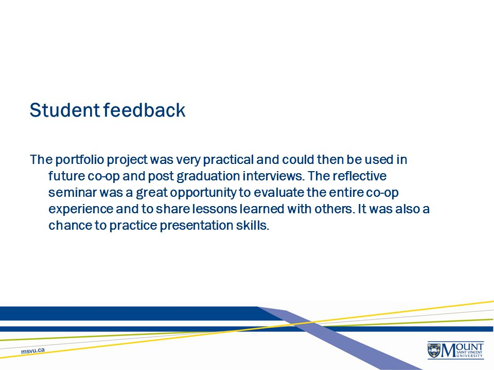 Student feedback The portfolio project was very practical and could then be used in future co-op and post graduation interviews. The reflective semina