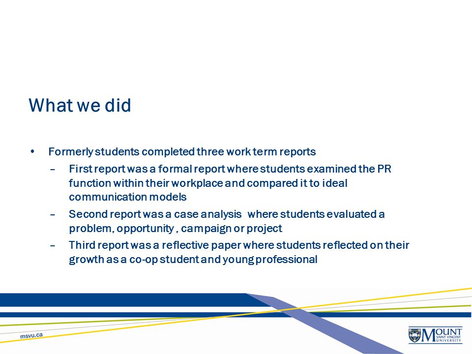 What we did Formerly students completed three work term reports –First report was a formal report where students examined the PR function within their
