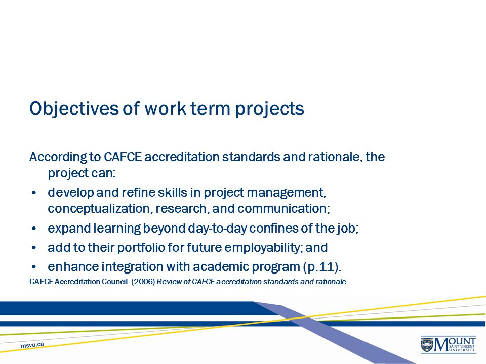 Objectives of work term projects According to CAFCE accreditation standards and rationale, the project can: develop and refine skills in project manag