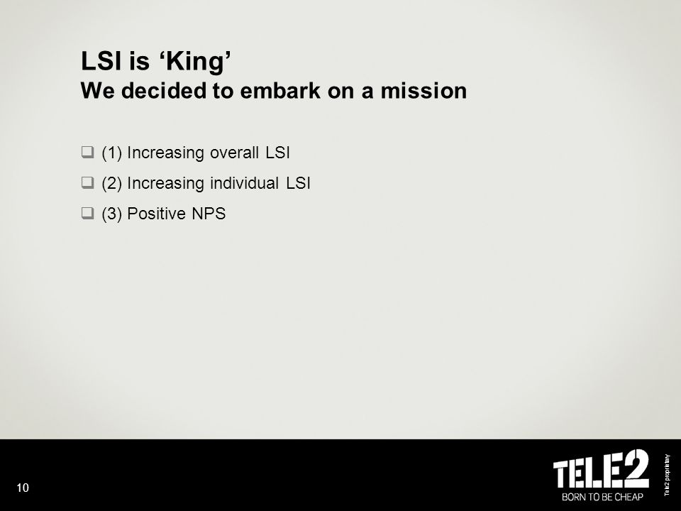 Tele2 proprietary 10 LSI is 'King' We decided to embark on a mission  (1) Increasing overall LSI  (2) Increasing individual LSI  (3) Positive NPS