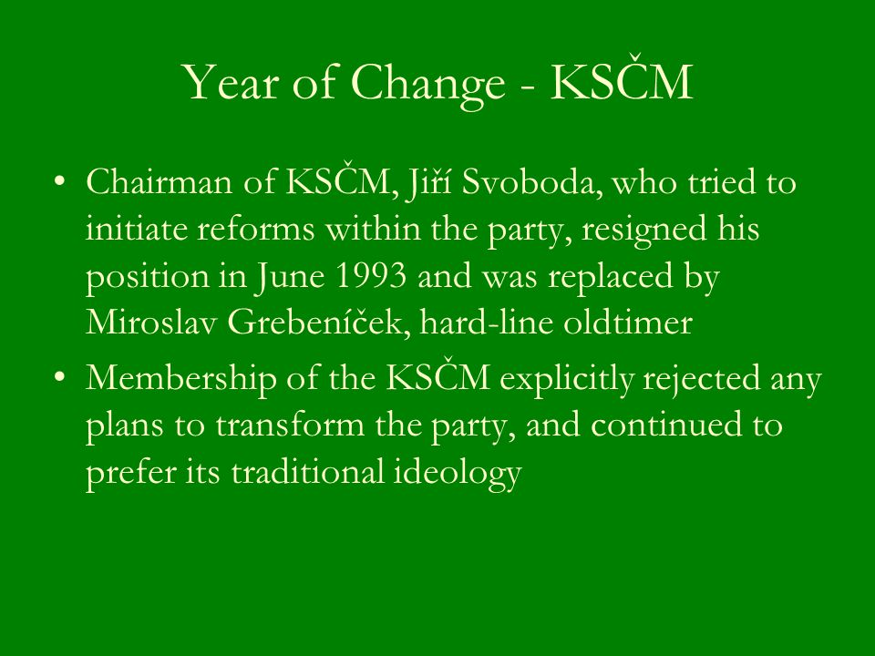 Year of Change - KSČM Chairman of KSČM, Jiří Svoboda, who tried to initiate reforms within the party, resigned his position in June 1993 and was replaced by Miroslav Grebeníček, hard-line oldtimer Membership of the KSČM explicitly rejected any plans to transform the party, and continued to prefer its traditional ideology