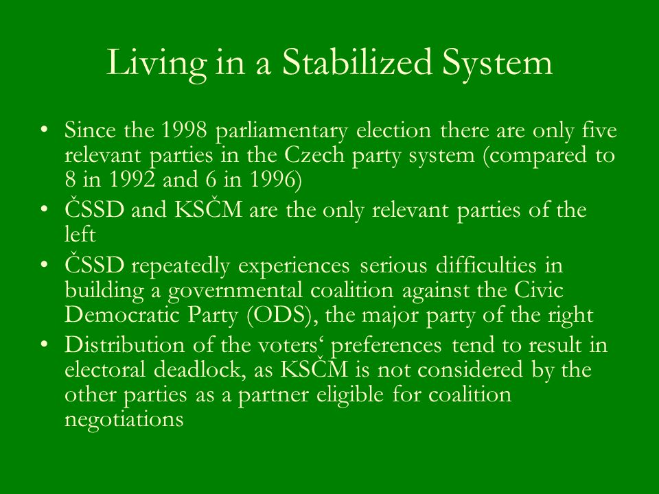 Living in a Stabilized System Since the 1998 parliamentary election there are only five relevant parties in the Czech party system (compared to 8 in 1992 and 6 in 1996) ČSSD and KSČM are the only relevant parties of the left ČSSD repeatedly experiences serious difficulties in building a governmental coalition against the Civic Democratic Party (ODS), the major party of the right Distribution of the voters' preferences tend to result in electoral deadlock, as KSČM is not considered by the other parties as a partner eligible for coalition negotiations
