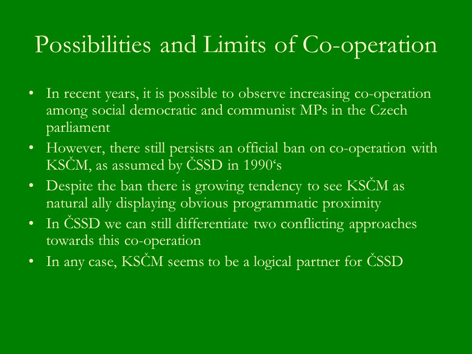 Possibilities and Limits of Co-operation In recent years, it is possible to observe increasing co-operation among social democratic and communist MPs in the Czech parliament However, there still persists an official ban on co-operation with KSČM, as assumed by ČSSD in 1990's Despite the ban there is growing tendency to see KSČM as natural ally displaying obvious programmatic proximity In ČSSD we can still differentiate two conflicting approaches towards this co-operation In any case, KSČM seems to be a logical partner for ČSSD