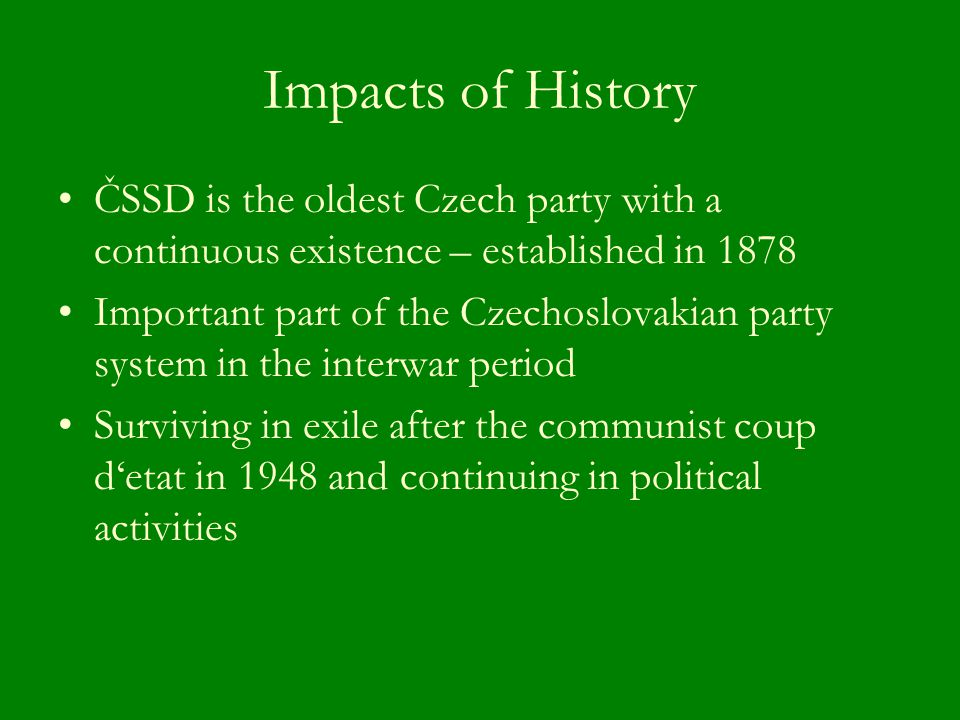 Impacts of History ČSSD is the oldest Czech party with a continuous existence – established in 1878 Important part of the Czechoslovakian party system in the interwar period Surviving in exile after the communist coup d'etat in 1948 and continuing in political activities
