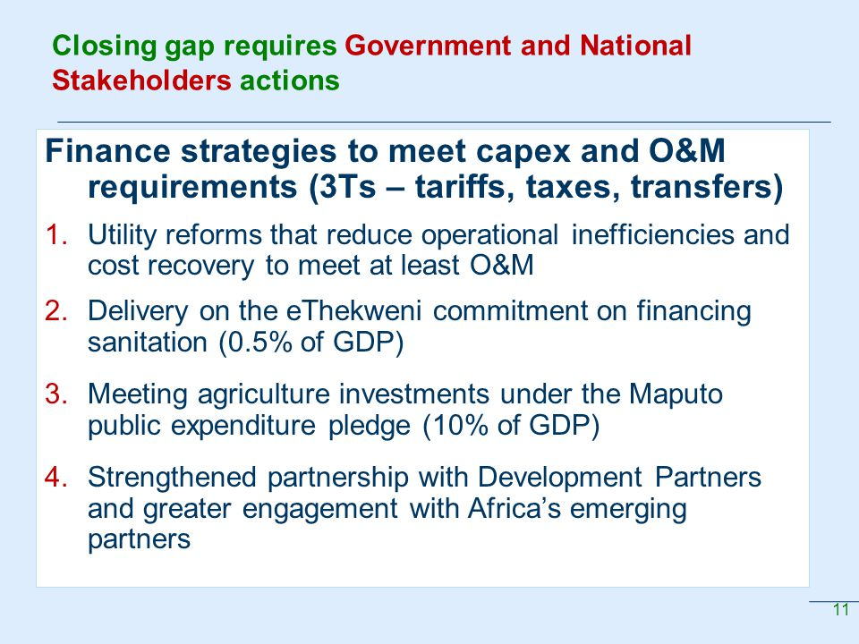 11 Closing gap requires Government and National Stakeholders actions Finance strategies to meet capex and O&M requirements (3Ts – tariffs, taxes, transfers) 1.Utility reforms that reduce operational inefficiencies and cost recovery to meet at least O&M 2.Delivery on the eThekweni commitment on financing sanitation (0.5% of GDP) 3.Meeting agriculture investments under the Maputo public expenditure pledge (10% of GDP) 4.Strengthened partnership with Development Partners and greater engagement with Africa's emerging partners