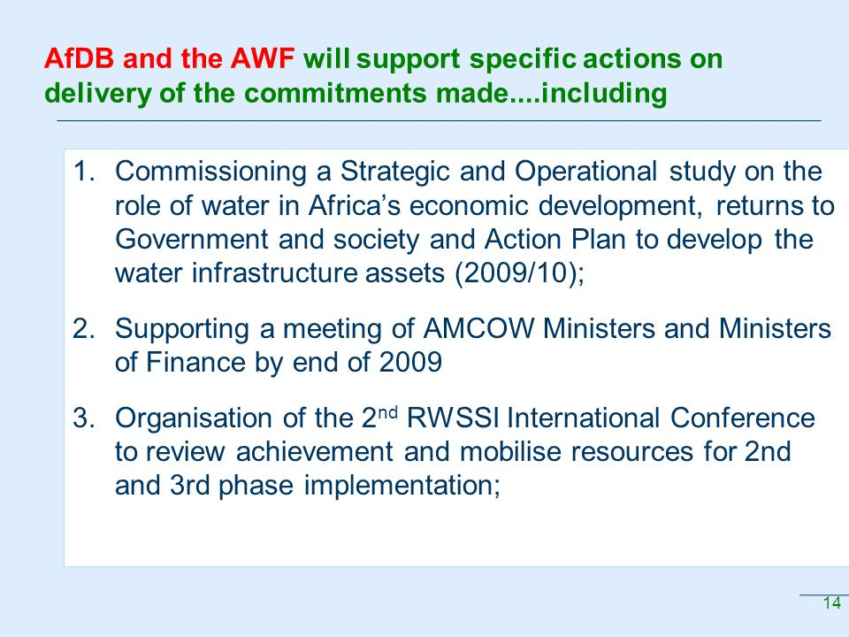 14 AfDB and the AWF will support specific actions on delivery of the commitments made....including 1.Commissioning a Strategic and Operational study on the role of water in Africa's economic development, returns to Government and society and Action Plan to develop the water infrastructure assets (2009/10); 2.Supporting a meeting of AMCOW Ministers and Ministers of Finance by end of 2009 3.Organisation of the 2 nd RWSSI International Conference to review achievement and mobilise resources for 2nd and 3rd phase implementation;