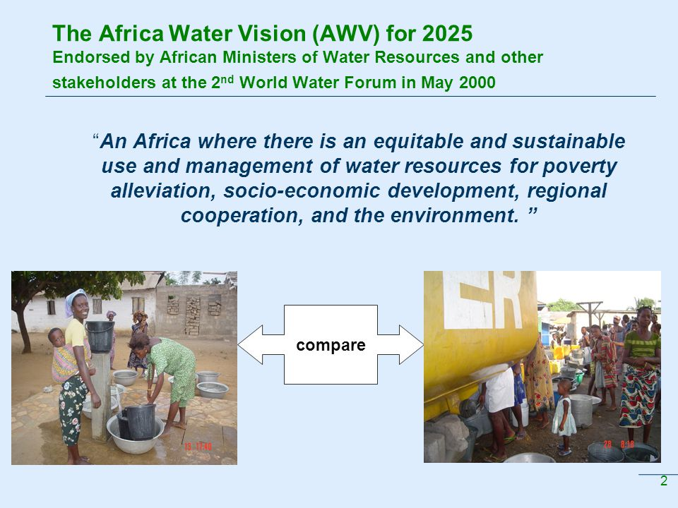 2 The Africa Water Vision (AWV) for 2025 Endorsed by African Ministers of Water Resources and other stakeholders at the 2 nd World Water Forum in May 2000 An Africa where there is an equitable and sustainable use and management of water resources for poverty alleviation, socio-economic development, regional cooperation, and the environment.