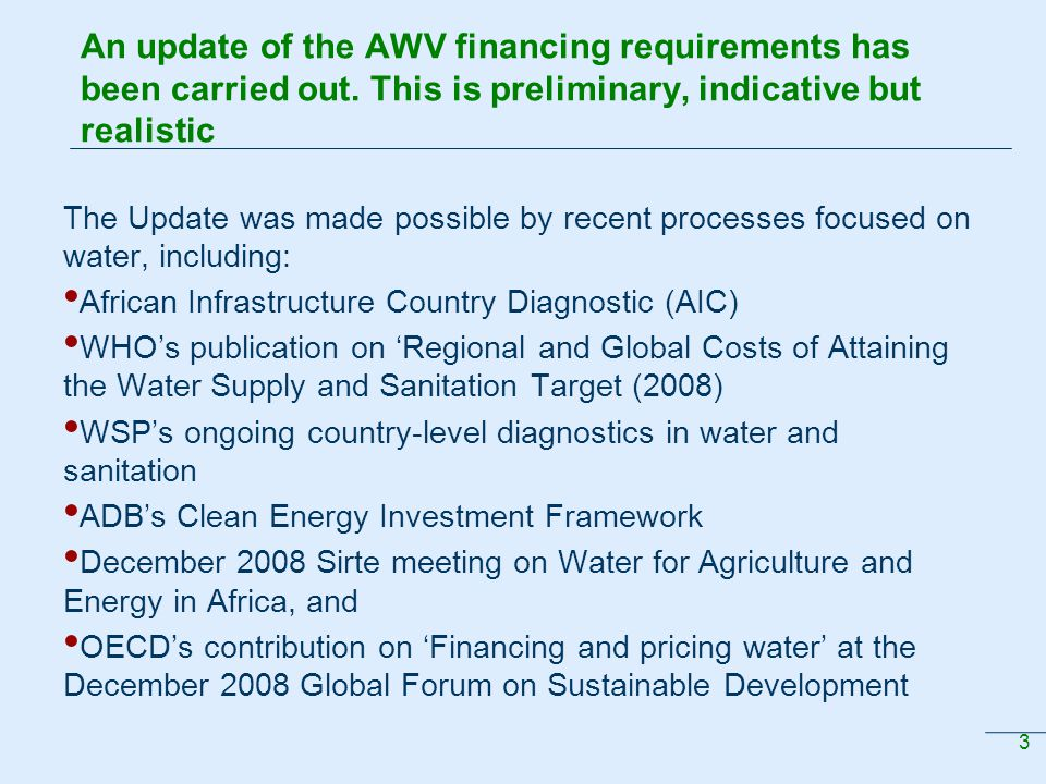 4 Estimates of overall cost are now better linked to specific economic and social development outcomes Update allows estimation of the cost of water resources infrastructure to achieve economic growth, food and energy securities and hazard management Although some uncertainties remain, (especially in energy and water storage, with multipurpose opportunities), unit costs of new infrastructure are gaining greater realism AWV 2025 Targets provision of safe and adequate water supply and sanitation for 95% of the population; doubling the irrigated area to 24 million ha; and developing 25 % of the hydropower needs