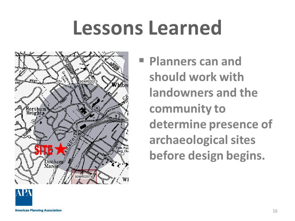 Lessons Learned  Planners can and should work with landowners and the community to determine presence of archaeological sites before design begins.