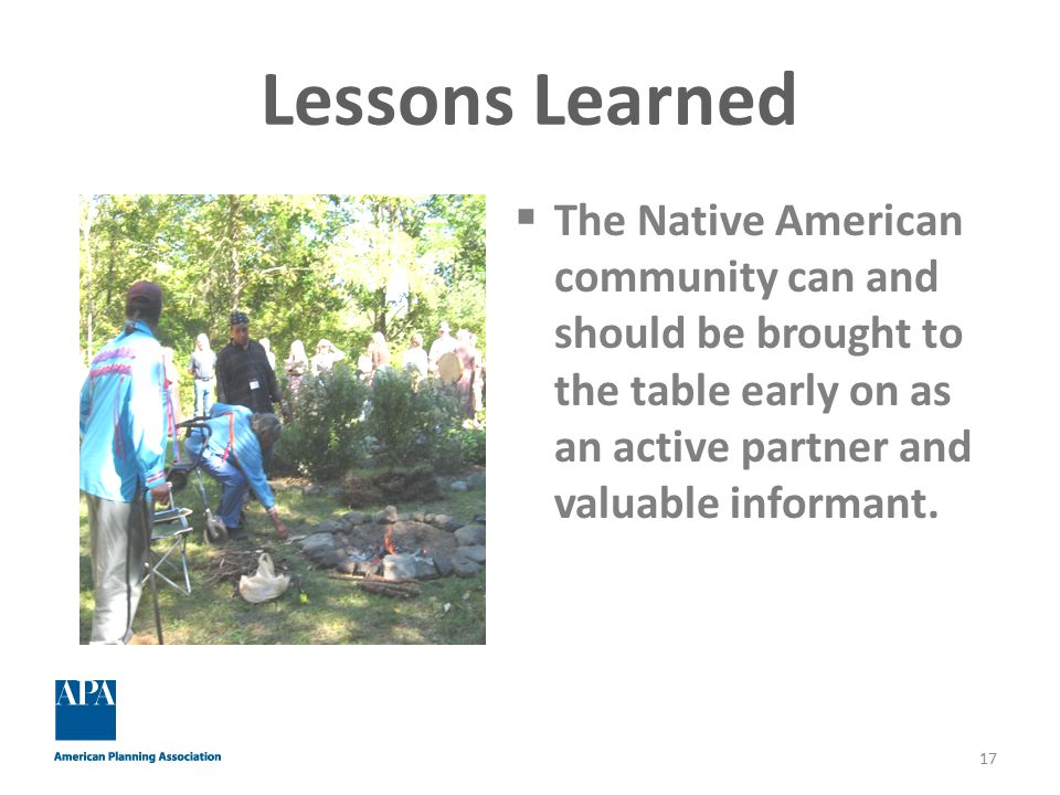Lessons Learned  The Native American community can and should be brought to the table early on as an active partner and valuable informant.