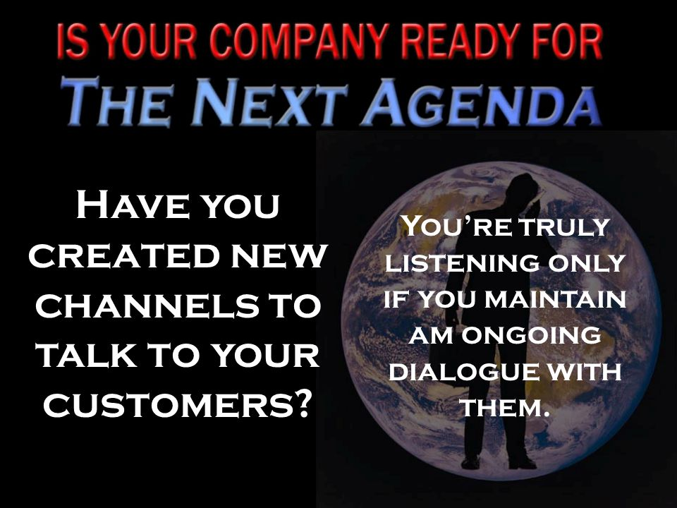 Have you created new channels to talk to your customers.