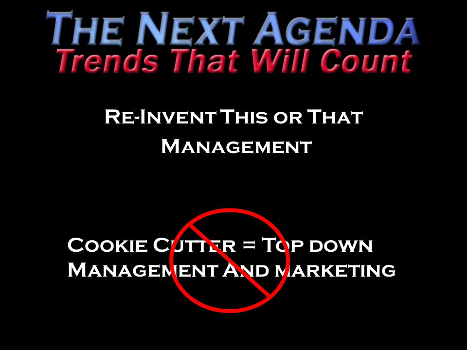Re-Invent This or That Management Cookie Cutter = Top down Management And marketing