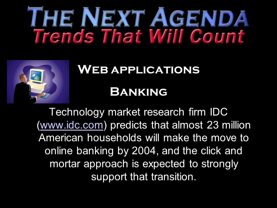 Web applications Banking Technology market research firm IDC (www.idc.com) predicts that almost 23 million American households will make the move to online banking by 2004, and the click and mortar approach is expected to strongly support that transition.www.idc.com