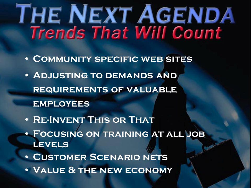 Community specific web sites Adjusting to demands and requirements of valuable employees Re-Invent This or That Focusing on training at all job levels Customer Scenario nets Value & the new economy