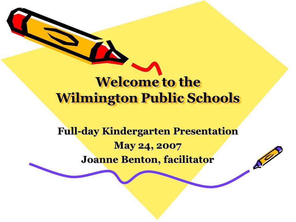 Welcome to the Wilmington Public Schools Full-day Kindergarten Presentation May 24, 2007 Joanne Benton, facilitator