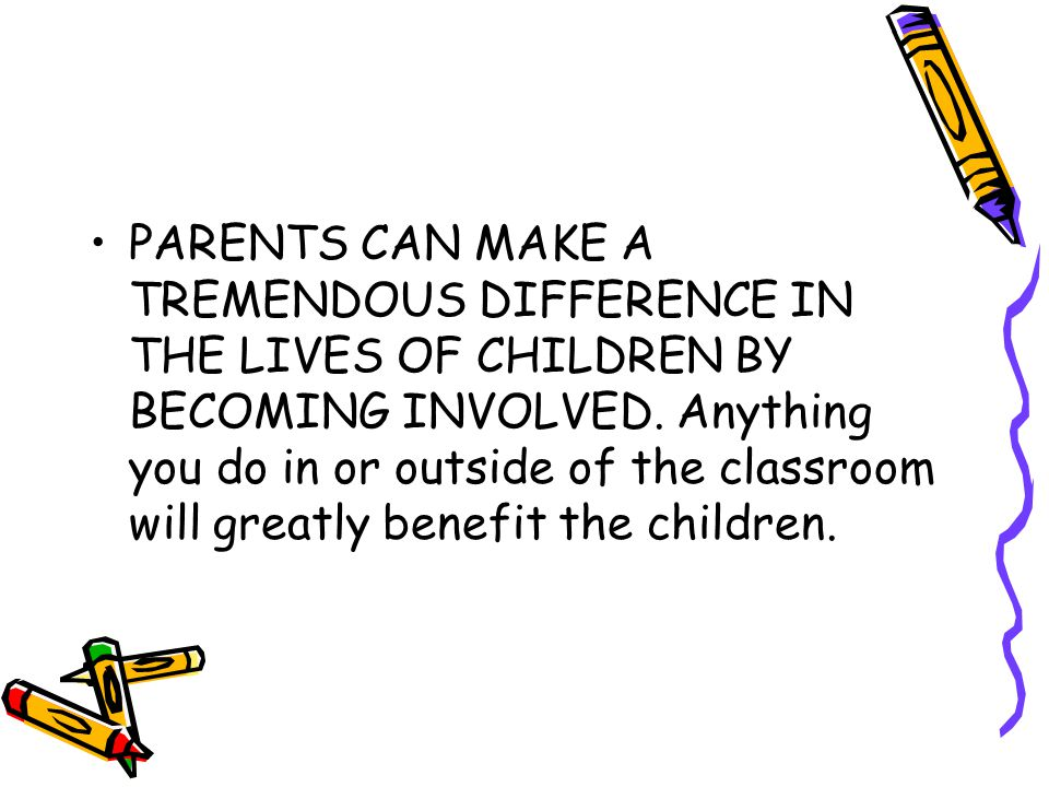 PARENTS CAN MAKE A TREMENDOUS DIFFERENCE IN THE LIVES OF CHILDREN BY BECOMING INVOLVED.