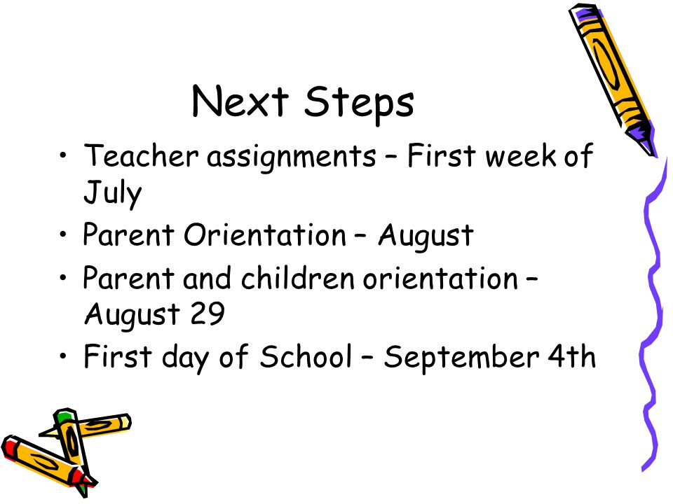 Next Steps Teacher assignments – First week of July Parent Orientation – August Parent and children orientation – August 29 First day of School – September 4th