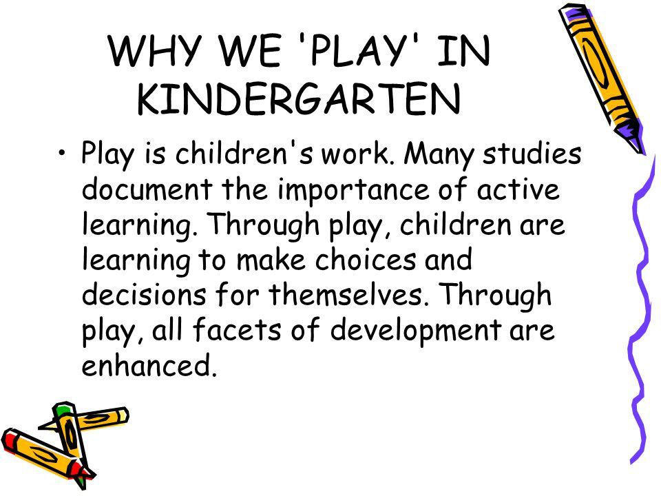 WHY WE PLAY IN KINDERGARTEN Play is children s work.