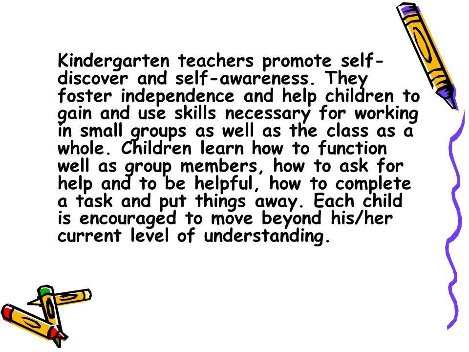 Kindergarten teachers promote self- discover and self-awareness.