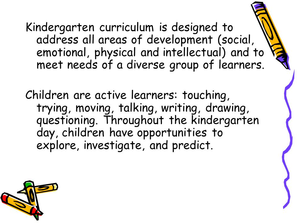 Kindergarten curriculum is designed to address all areas of development (social, emotional, physical and intellectual) and to meet needs of a diverse group of learners.
