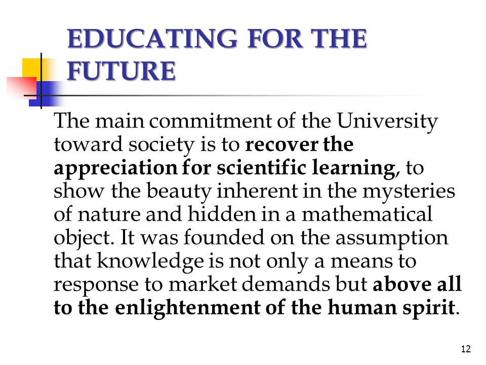 The main commitment of the University toward society is to recover the appreciation for scientific learning, to show the beauty inherent in the mysteries of nature and hidden in a mathematical object.
