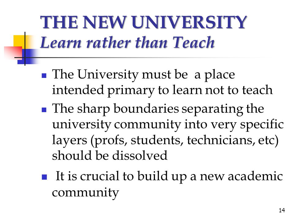 THE NEW UNIVERSITY Learn rather than Teach The University must be a place intended primary to learn not to teach The sharp boundaries separating the u