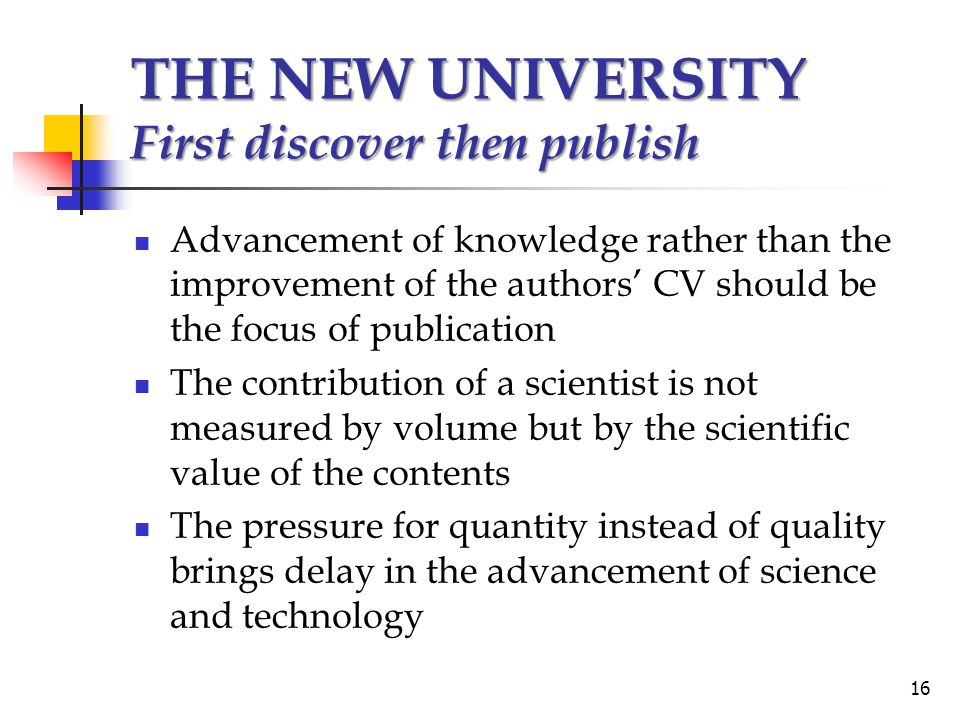 THE NEW UNIVERSITY First discover then publish Advancement of knowledge rather than the improvement of the authors' CV should be the focus of publication The contribution of a scientist is not measured by volume but by the scientific value of the contents The pressure for quantity instead of quality brings delay in the advancement of science and technology 16