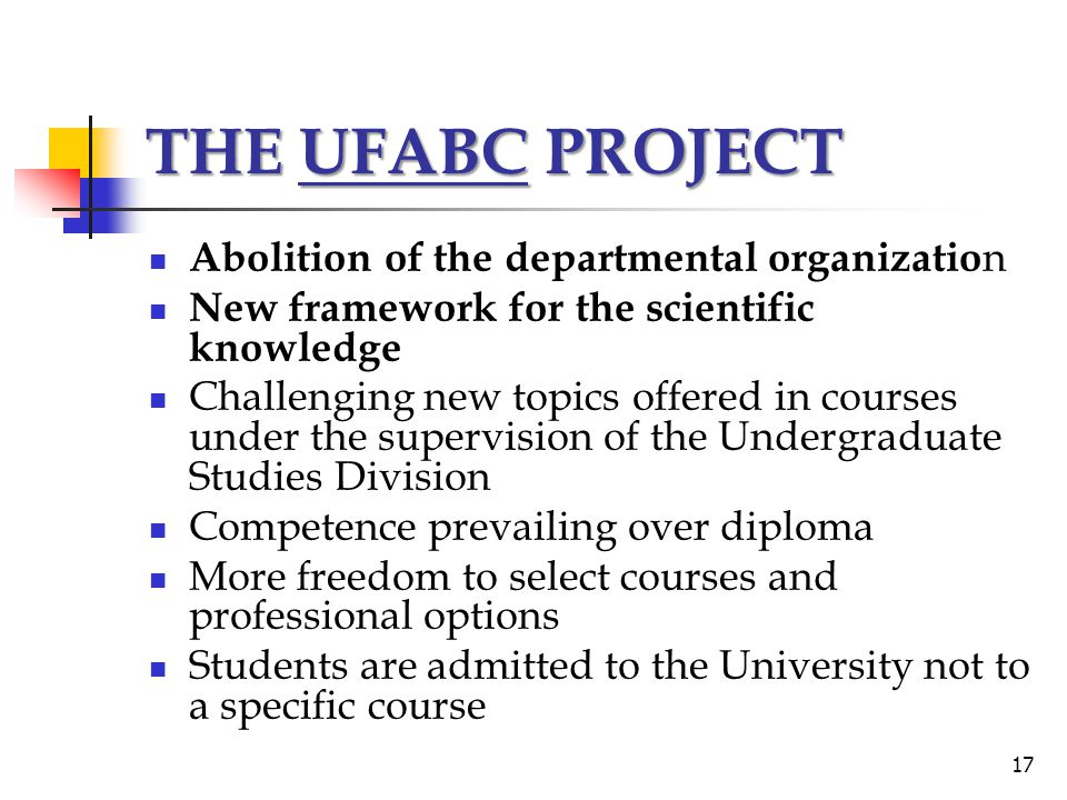THE UFABC PROJECT Abolition of the departmental organizatio n New framework for the scientific knowledge Challenging new topics offered in courses under the supervision of the Undergraduate Studies Division Competence prevailing over diploma More freedom to select courses and professional options Students are admitted to the University not to a specific course 17