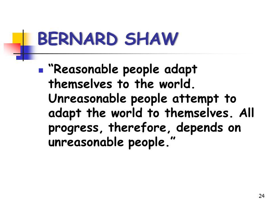 "BERNARD SHAWBERNARD SHAW ""Reasonable people adapt themselves to the world. Unreasonable people attempt to adapt the world to themselves. All progress,"