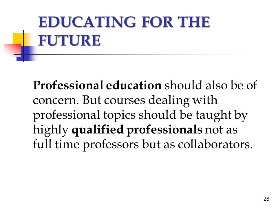 EDUCATING FOR THE FUTURE Professional education should also be of concern. But courses dealing with professional topics should be taught by highly qua