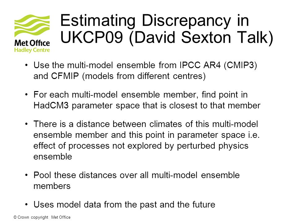 Estimating Discrepancy in UKCP09 (David Sexton Talk) Use the multi-model ensemble from IPCC AR4 (CMIP3) and CFMIP (models from different centres) For