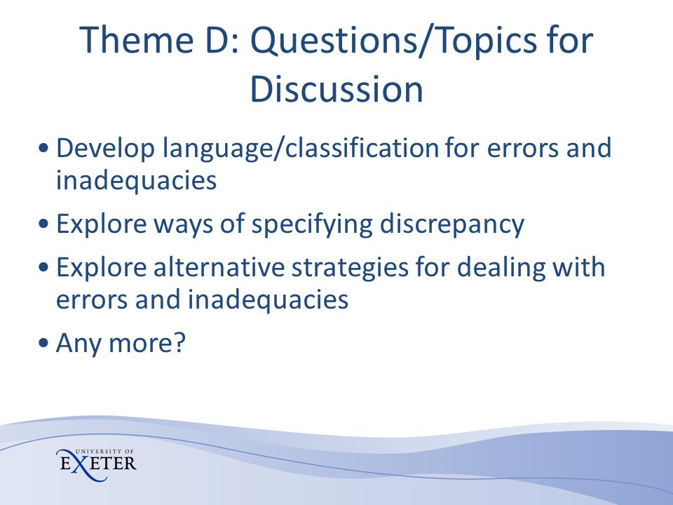 Theme D: Questions/Topics for Discussion Develop language/classification for errors and inadequacies Explore ways of specifying discrepancy Explore al