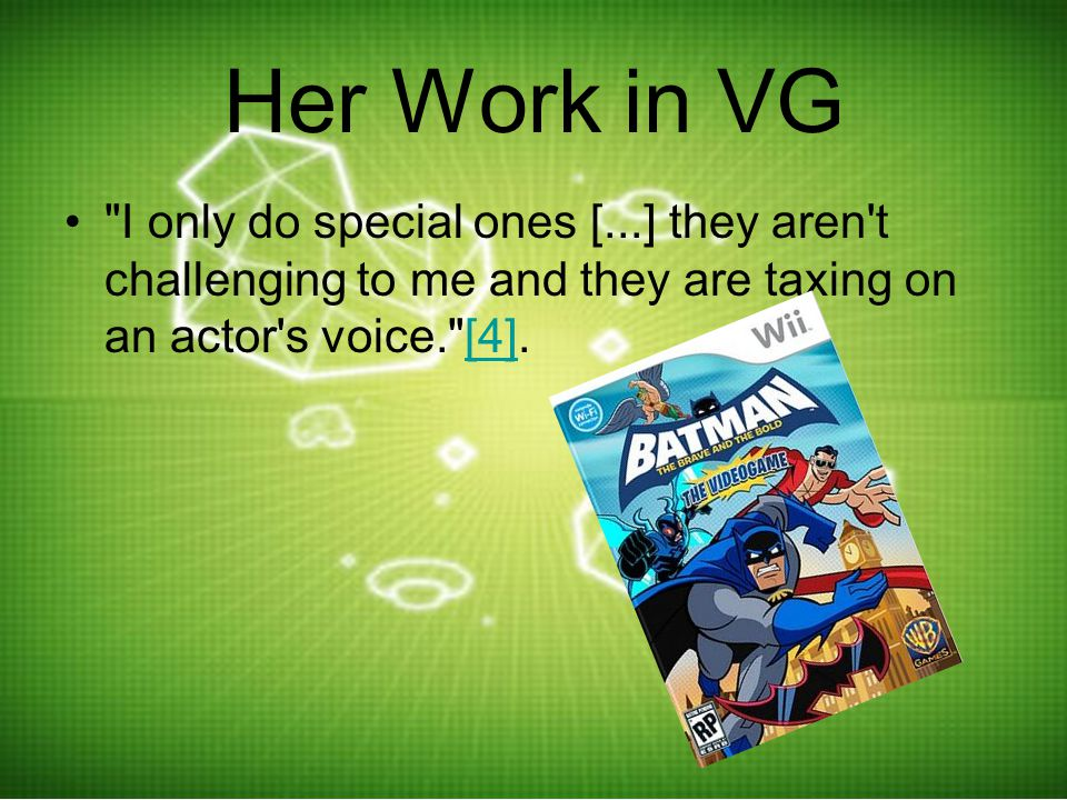 Her Work in VG I only do special ones [...] they aren t challenging to me and they are taxing on an actor s voice. [4].[4]