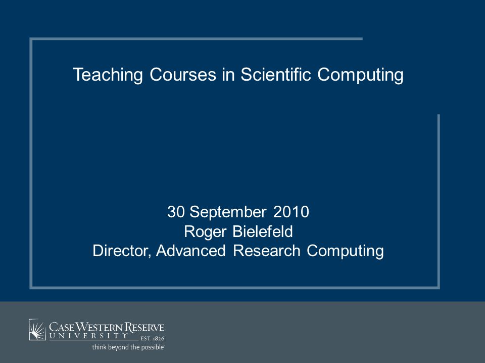 Teaching Courses in Scientific Computing 30 September 2010 Roger Bielefeld Director, Advanced Research Computing